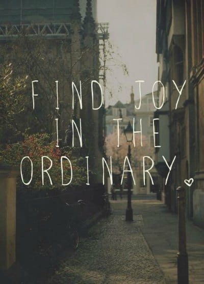 Find the joy in the ordinary!