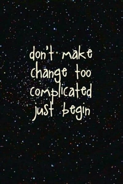 Don't make change too complicated, just begin!