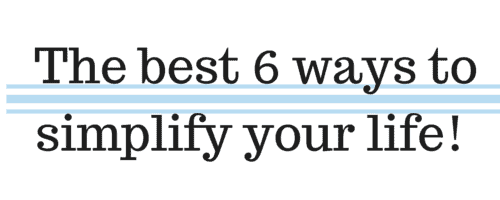 The best 6 ways to simplify your life!