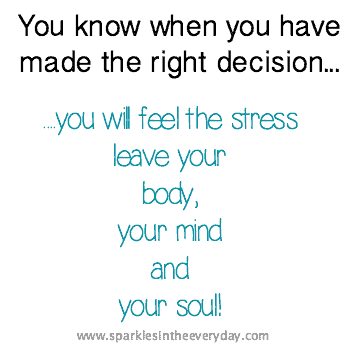 You know when you have made the right decision...you will feel the stress leave your body, your mind and your soul!